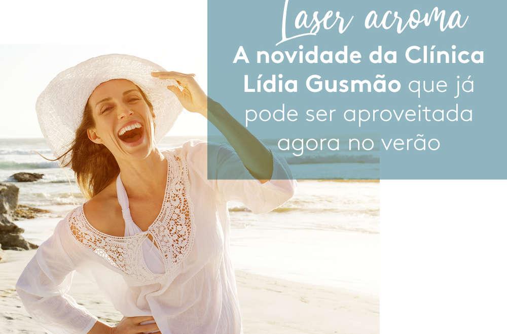 Laser acroma: A novidade da Clínica Lídia Gusmão que já pode ser aproveitada agora no verão!